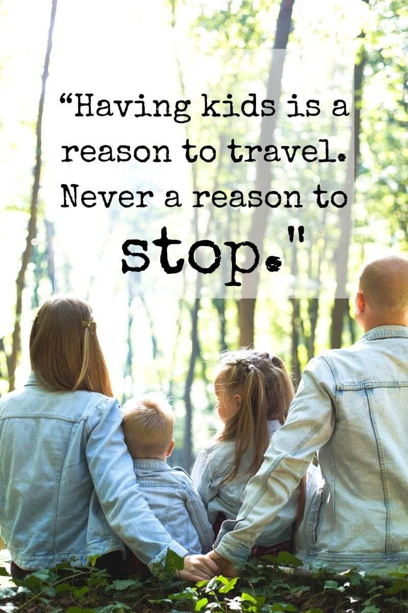 inspiring quote about family travel that says having kids is a reason to travel. Never a reason to stop.